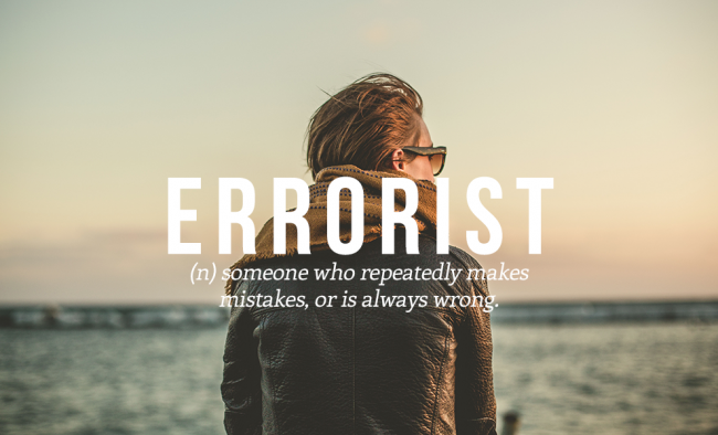 ERRORIST is someone who rpeatedly makes mistakes and is always wrong.