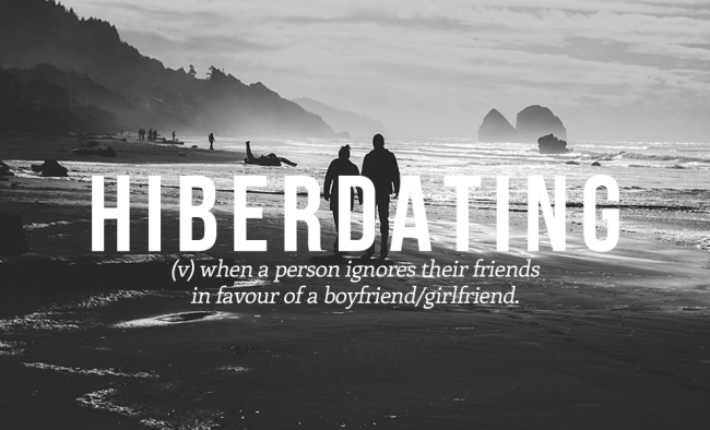 When a person ignores their friends in favor of a boyfriend or a girlfriend, we call it HIBERDATING