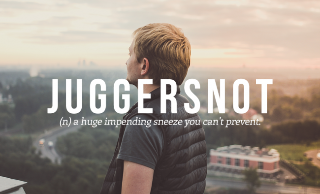 A huge impending sneeze that you can't prevent is called JUGGERSNOT.