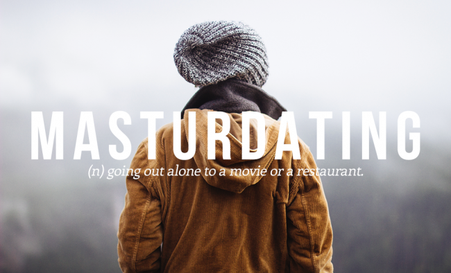 MASTURDATING means going out alone to a movie or a restaurant.